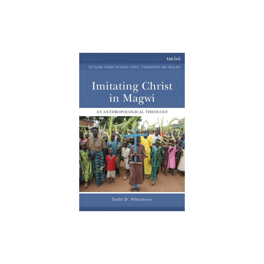 Imitating Christ in Magwi : An Anthropological Theology - by Todd David Whitmore (Paperback)