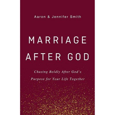 Marriage After God - by Aaron Smith & Jennifer Smith (Hardcover)