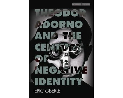 Theodor Adorno and the Century of Negative Identity -  by Eric Oberle (Paperback) - image 1 of 1