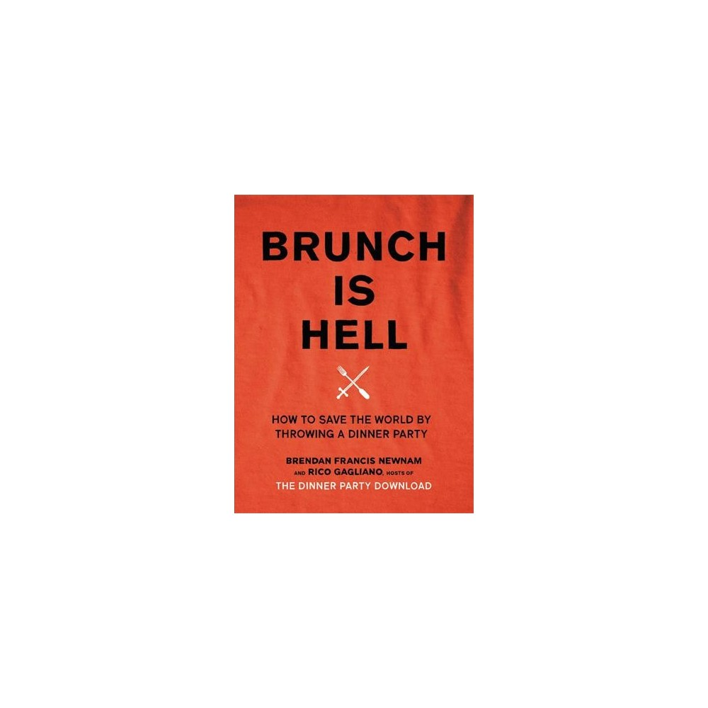 Brunch Is Hell : How to Save the World by Throwing a Dinner Party - (Hardcover)