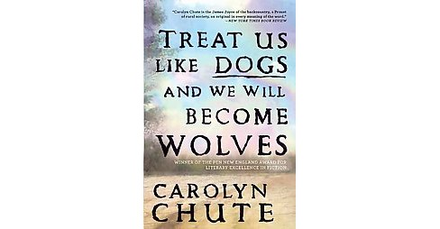 Treat Us Like Dogs and We Will Become Wolves (Paperback) (Carolyn Chute) - image 1 of 1