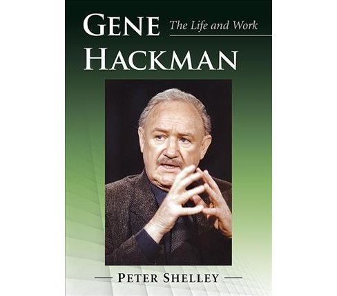 Gene Hackman : The Life and Work -  by Peter Shelley (Paperback) - image 1 of 1