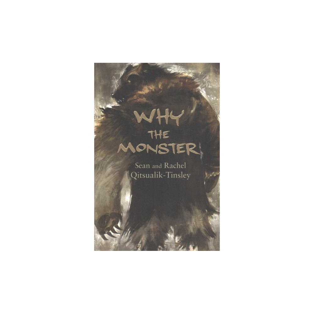 Why the Monster - by Rachel Qitsualik-tinsley & Sean Qitsualik-tinsley (Paperback)