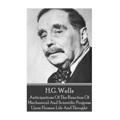 H.G. Wells - Anticipations Of The Reaction Of Mechanical And Scientific Progress - by  H G Wells (Paperback)