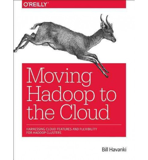 Moving Hadoop to the Cloud : Harnessing Cloud Features and Flexibility for Hadoop Clusters (Paperback) - image 1 of 1