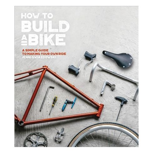 How to Build a Bike : A Simple Guide to Making Your Own Ride - by ...