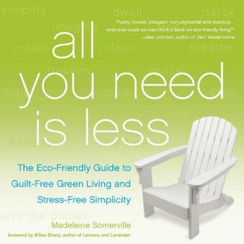 All You Need Is Less : The Eco-Friendly Guide to Guilt-Free Green Living and Stress-Free Simplicity - image 1 of 1
