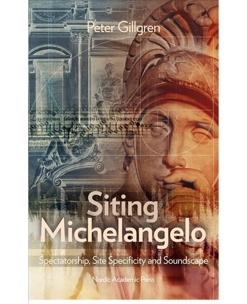 Siting Michelangelo : Spectatorship, Site Specificity and Soundscape -  by Peter Gillgren (Hardcover) - image 1 of 1