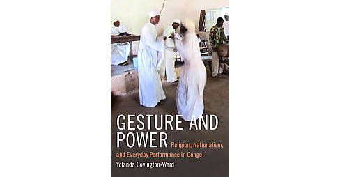 Gesture and Power : Religion, Nationalism, and Everyday Performance in Congo (Paperback) (Yolanda - image 1 of 1