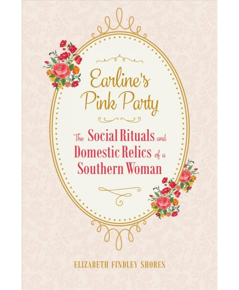 Earline's Pink Party : The Social Rituals and Domestic Relics of a Southern Woman (Hardcover) (Elizabeth - image 1 of 1