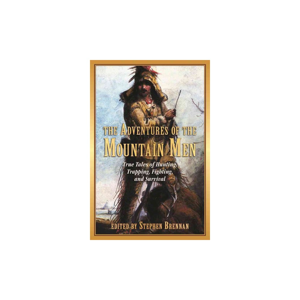 Adventures of the Mountain Men : True Tales of Hunting, Trapping, Fighting, Adventure, and Survival