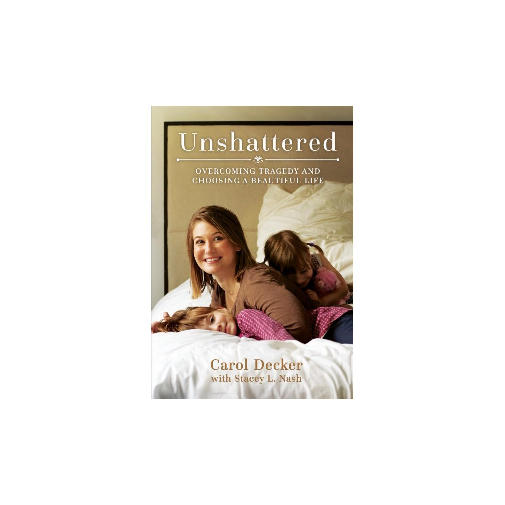 Unshattered : Overcoming Tragedy and Choosing a Beautiful Life - (Paperback)