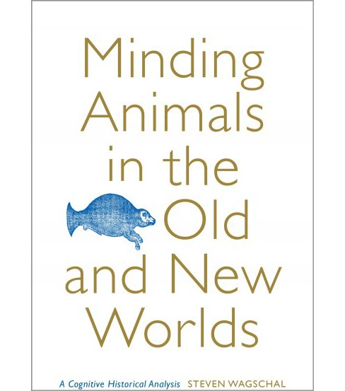 Minding Animals in the Old and New Worlds : A Cognitive Historical Analysis -  (Hardcover) - image 1 of 1