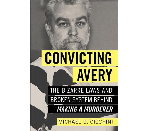 Convicting Avery : The Bizarre Laws and Broken System Behind Making a Murderer (Paperback) (Michael D. - image 1 of 1