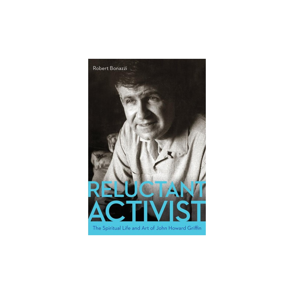 Reluctant Activist : The Spiritual Life and Art of John Howard Griffin - by Robert Bonazzi (Paperback)