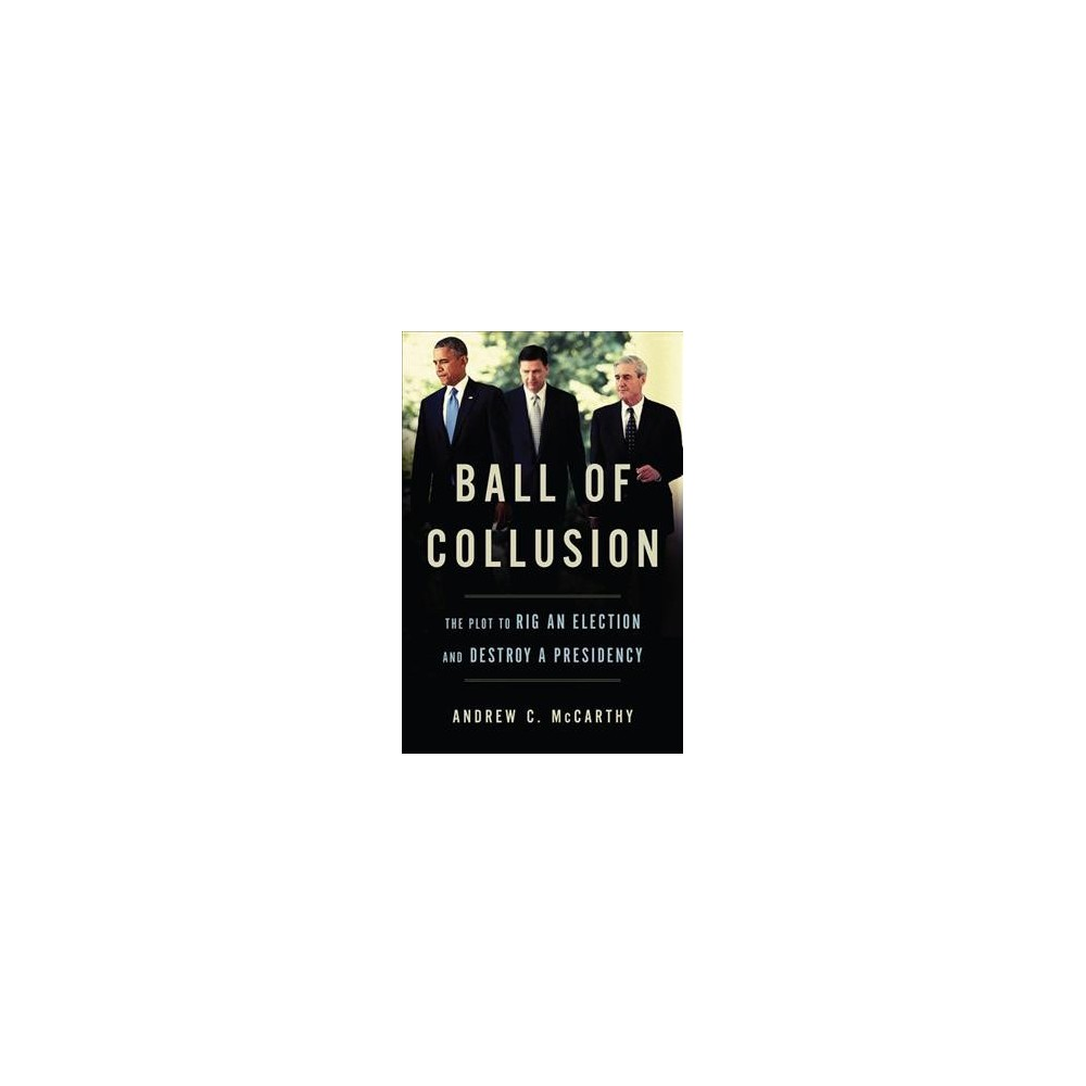 Ball of Collusion : The Plot to Rig an Election and Destroy a Presidency - (Hardcover)