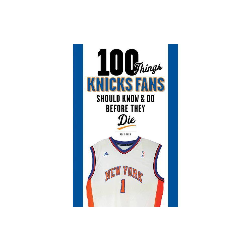 100 Things Knicks Fans Should Know & Do Before They Die - (100 Things... Fans Should Know & Do Before They Die) by Alan Hahn (Paperback)