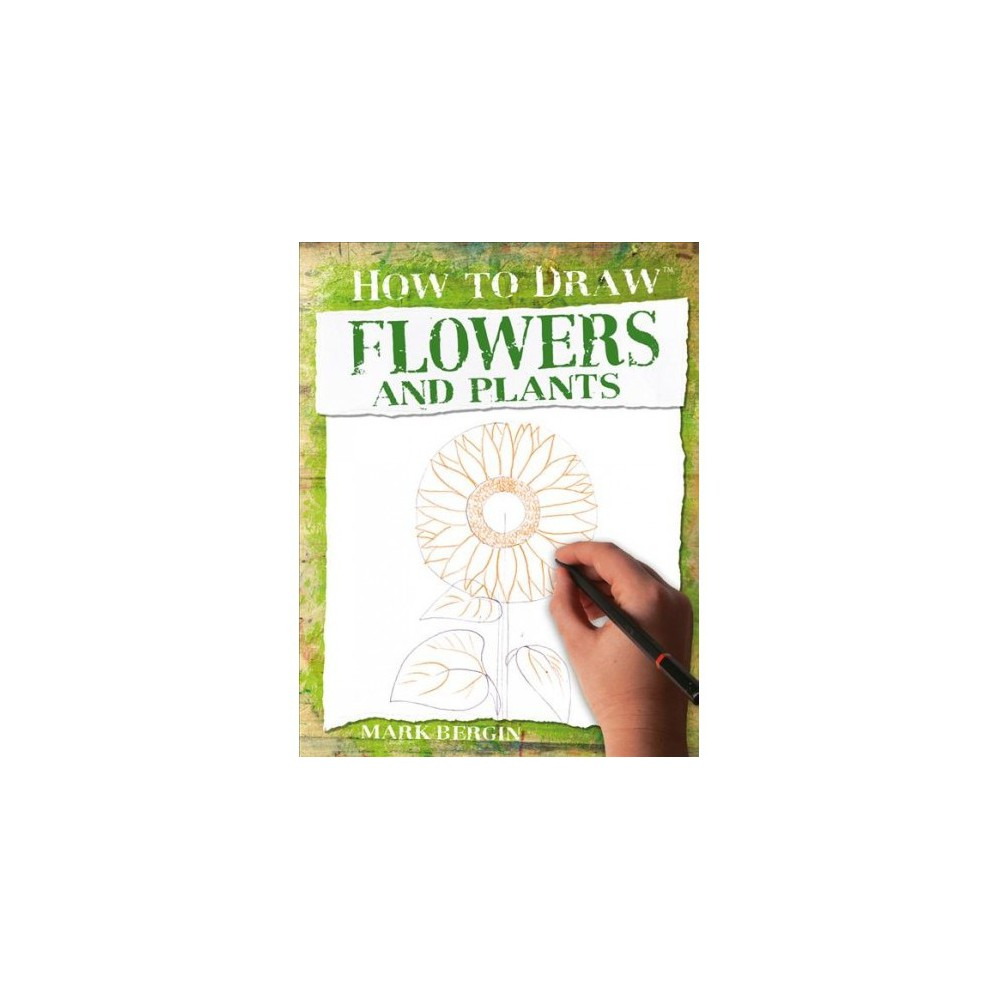 How to Draw Flowers and Plants - (How to Draw) by Mark Bergin (Paperback)