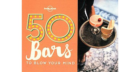 Lonely Planet 50 Bars to Blow Your Mind (Paperback) - image 1 of 1