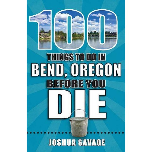 100 Things to Do in Bend, Oregon Before You Die - (100 Things to Do Before You Die) by  Joshua Savage - image 1 of 1