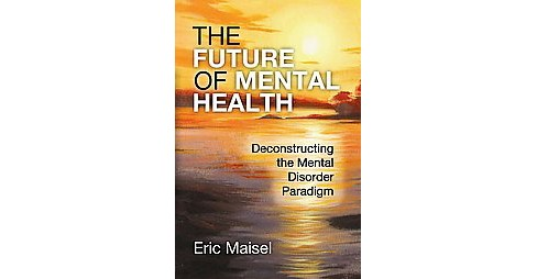 Future of Mental Health : Deconstructing the Mental Disorder Paradigm (Paperback) (Eric Maisel) - image 1 of 1