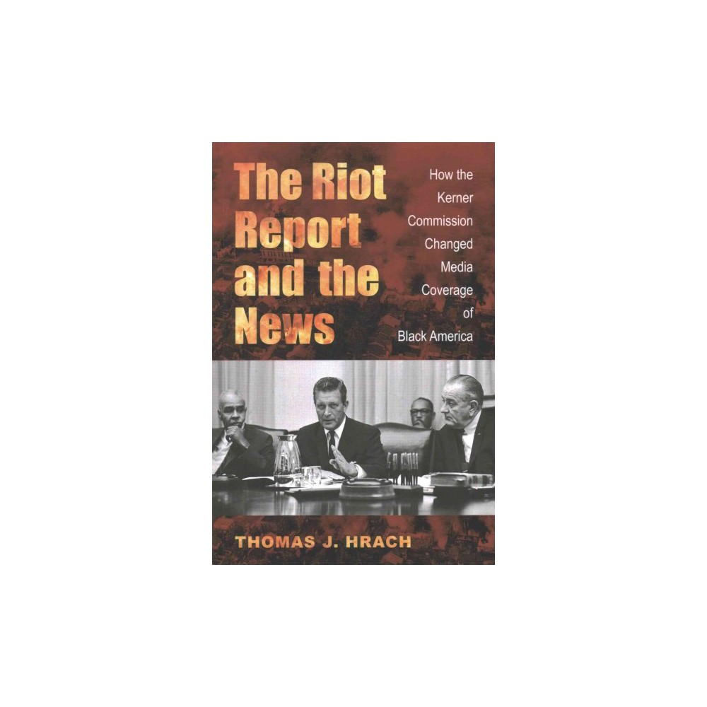 Riot Report and the News : How the Kerner Commission Changed Media Coverage of Black America (Paperback)