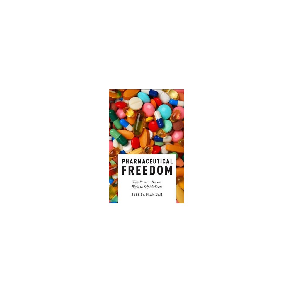 Pharmaceutical Freedom : Why Patients Have a Right to Self Medicate - by Jessica Flanigan (Hardcover)