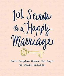 101 Secrets to a Happy Marriage : Real Couples Share Keys to Their Success (Hardcover)