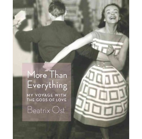 More Than Everything : My Voyage With the Gods of Love -  by Beatrix Ost (Paperback) - image 1 of 1