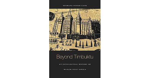 Beyond Timbuktu : An Intellectual History of Muslim West Africa (Hardcover) (Ousmane Oumar Kane) - image 1 of 1