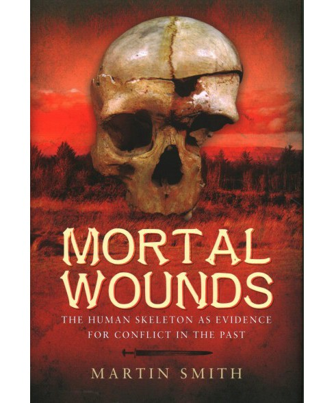 Mortal Wounds : The Human Skeleton As Evidence for Conflict in the Past -  by Martin Smith (Hardcover) - image 1 of 1