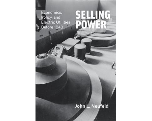 Selling Power : Economics, Policy, and Electric Utilities Before 1940 (Hardcover) (John L. Neufeld) - image 1 of 1