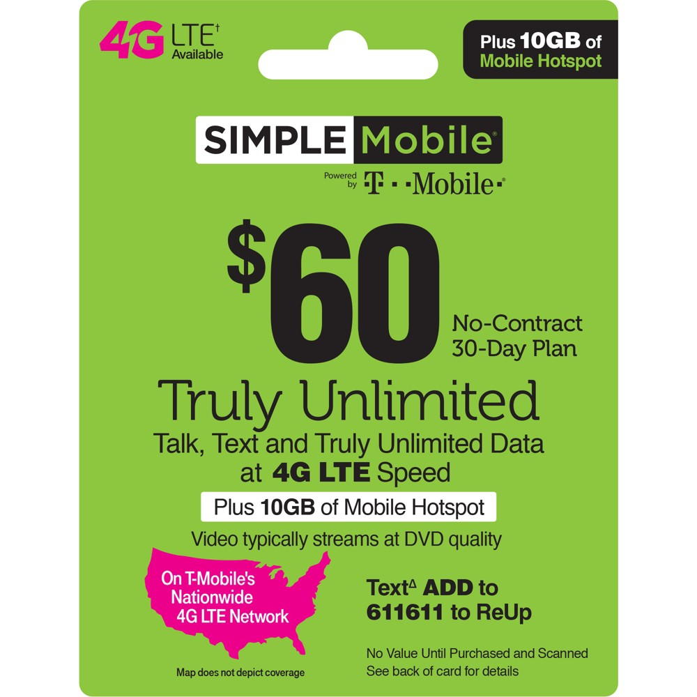 Simple Mobile $60 Unlimited Talk Text Data Prepaid Card (Email Delivery) Simple Mobile $25 Unlimited Talk, Text and Data (First 3GB up to 4G Lte then 2G*) 30-Day Plan. Simple Mobile $30 Unlimited Talk, Text and Data (First 2GB up to 4G Lte then 2G*) 30-Day Plan. Simple Mobile $40 Unlimited Plan provides Unlimited Talk, Text, and Data with the first 10GB of Data up to 4G Lte speeds, then 2G*. Simple Mobile $50 Truly Unlimited 4G Lte** Data, Talk and Text 30-Day Plan (Video typically streams at Dvd quality). Simple Mobile $60 Truly Unlimited 4G Lte Data, Talk and Text 30 Day Plan w 10GB of Mobile Hotspot (Video typically streams at Dvd quality). *Please refer always to the latest Terms and Conditions of Service at SimpleMobile website To get 4G Lte speed, you must have a 4G Lte capable device and 4G Lte Sim. Actual availability, coverage and speed may vary. Lte is a trademark of Etsi. By texting keywords to 611611 you are consenting to receive response messages. Standard messaging and data rates may apply based on your mobile phone service. Please refer always to the Privacy Policy at Simplemobile website/privacypolicy and the Terms and Conditions at Simplemobile website/termsandconditions T-Mobile is a registered trademark of Deutsche Telekom AG. (c) 2019 T-Mobile USA, Inc. - During congestion, Simple Mobile customers may notice reduced speeds vs. T-Mobile customers. 2019 © TracFone Wireless, Inc. Simple Mobile. All rights reserved. Simple Mobile is a registered trademark of TracFone Wireless, Inc.