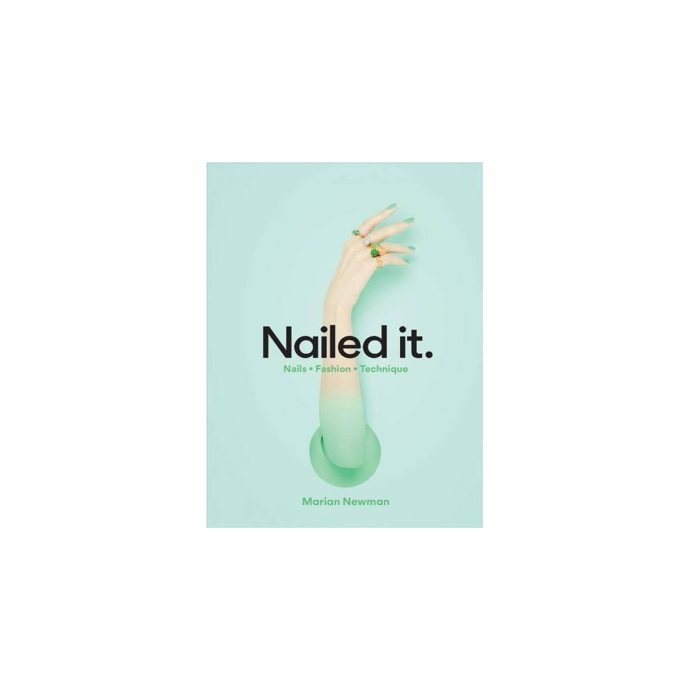 Nailed It. : Nails * Fashion * Technique - by Marian Newman (Hardcover)