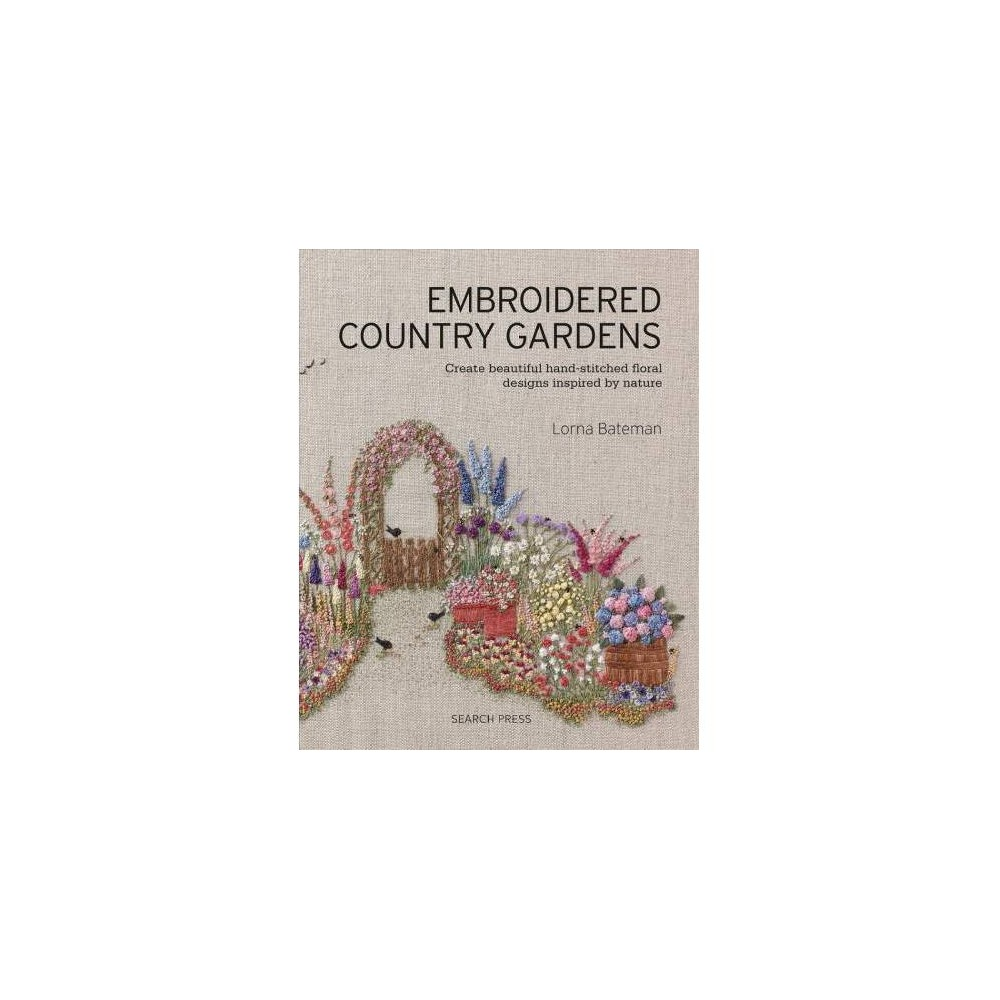 Embroidered Country Gardens : Create Beautiful Hand-stitched Floral Designs Inspired by Nature