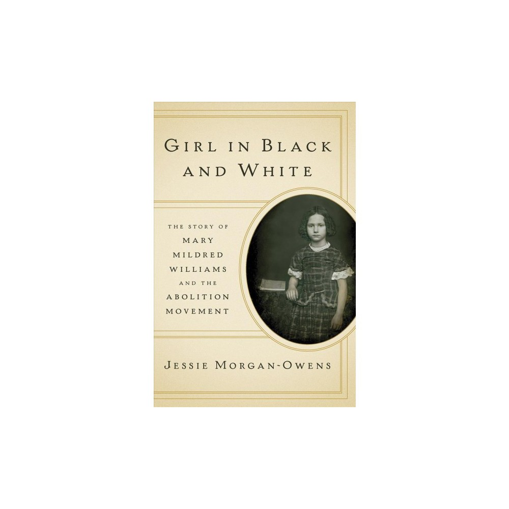 Girl in Black and White : The Story of Mary Mildred Williams and the Abolition Movement - (Hardcover)