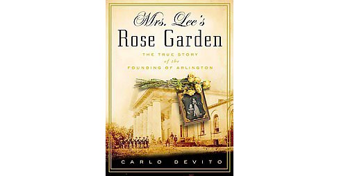 Mrs. Lee's Rose Garden : The True Story of the Founding of Arlington (Hardcover) (Carlo Devito) - image 1 of 1