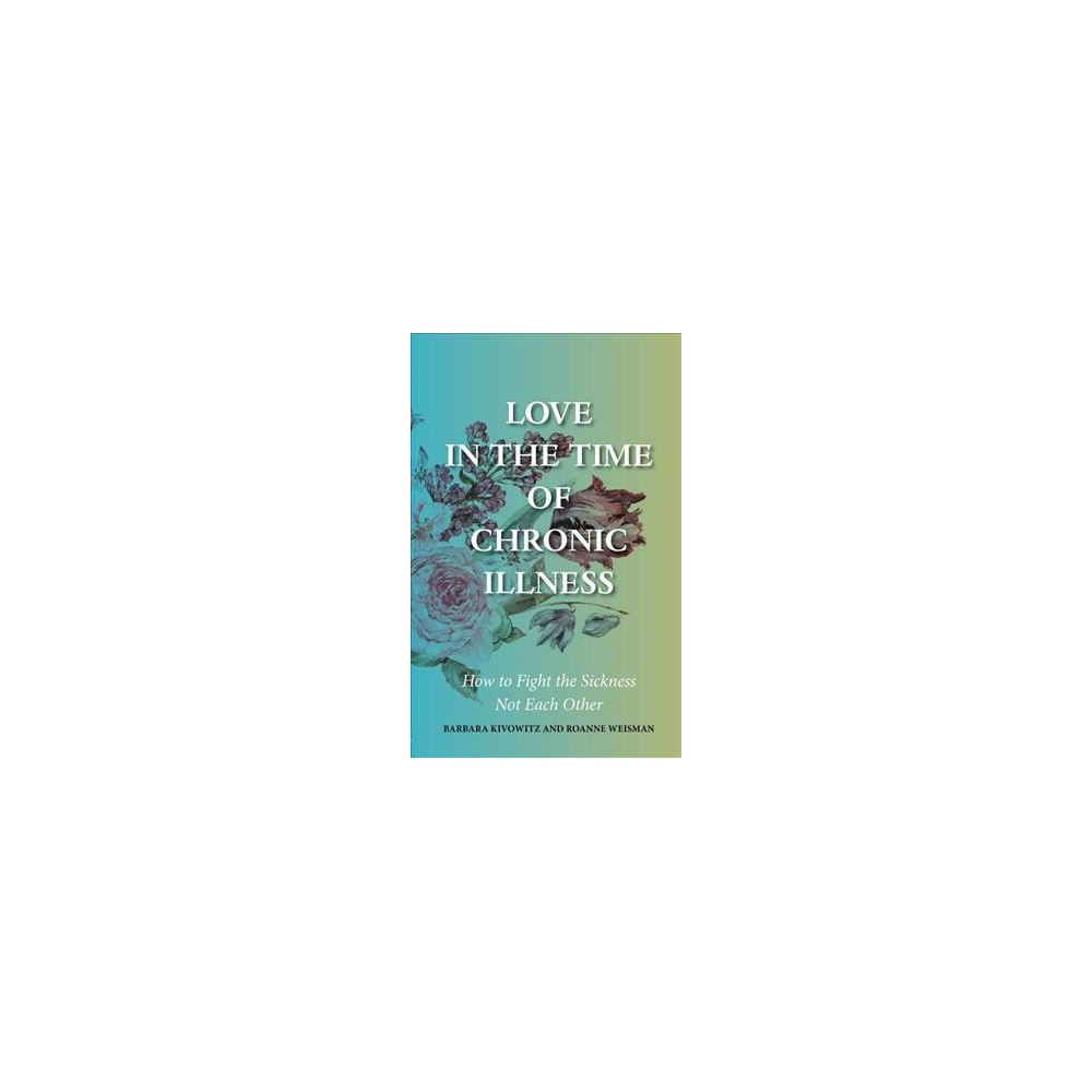 Love in the Time of Chronic Illness : How to Fight the Sickness, Not Each Other - (Paperback)