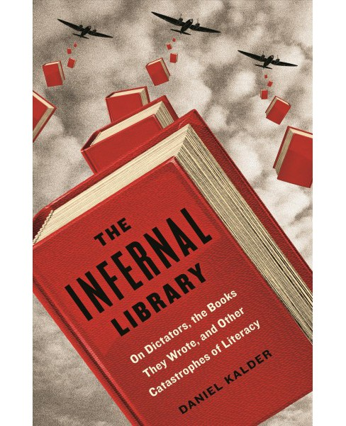 Infernal Library : On Dictators, the Books They Wrote, and Other Catastrophes of Literacy -  (Hardcover) - image 1 of 1