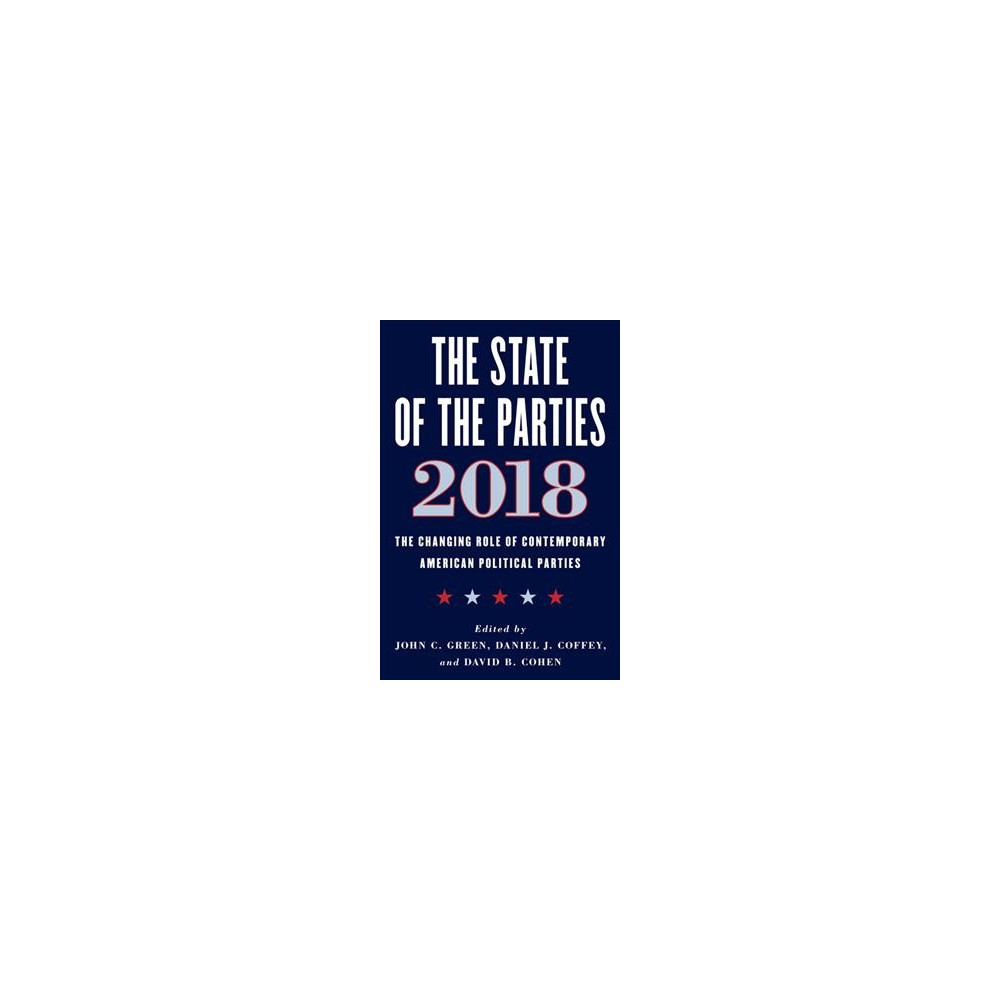 State of the Parties, 2018 : The Changing Role of Contemporary American Political Parties - (Hardcover)