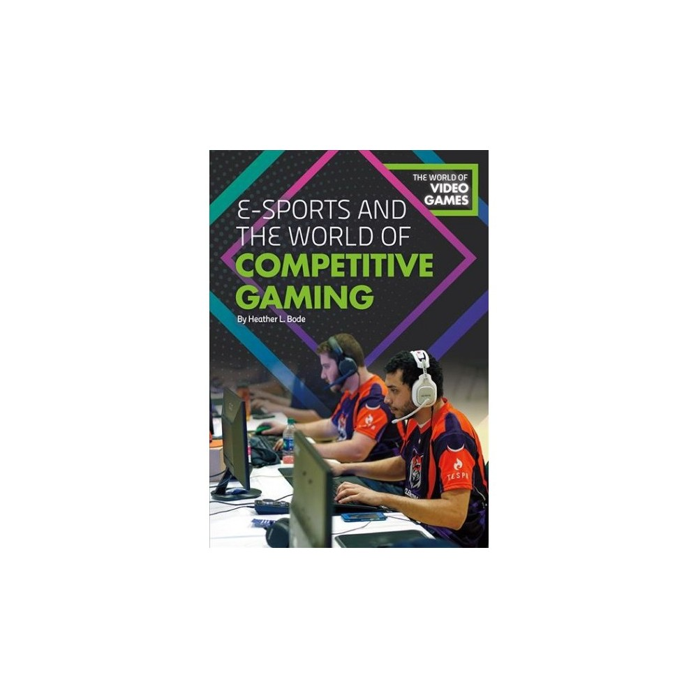 E-Sports and the World of Competitive Gaming - by Heather L. Bode (Hardcover)