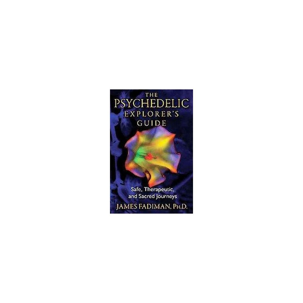 Psychedelic Explorer's Guide : Safe, Therapeutic, and Sacred Journeys - by James Fadiman (Paperback)