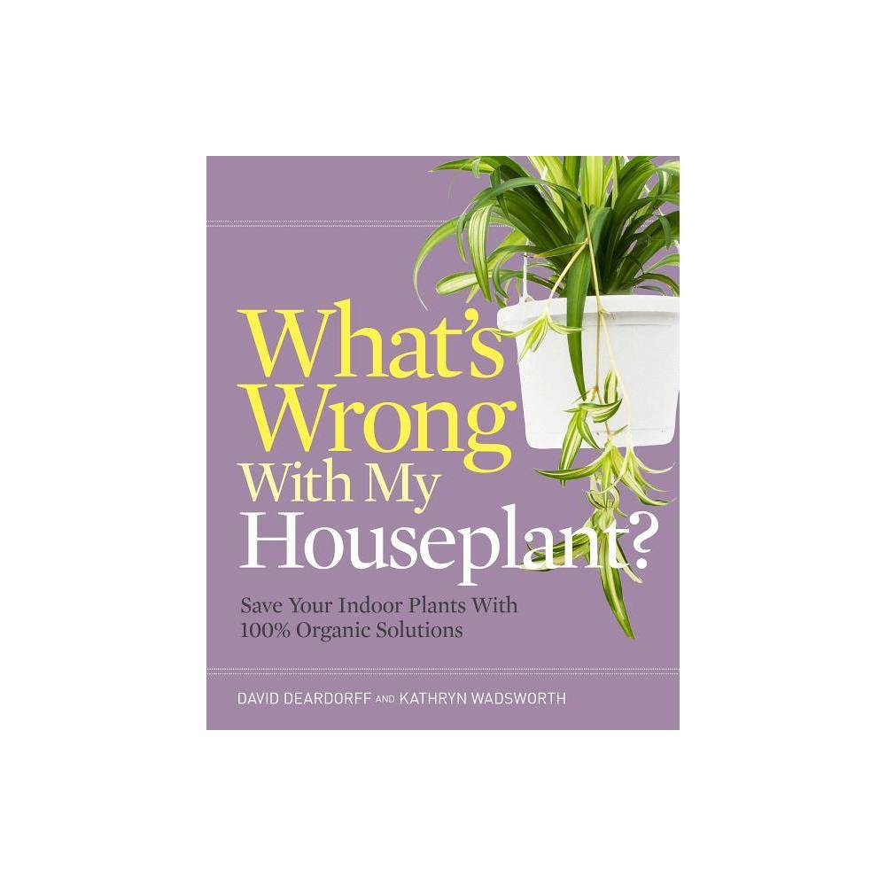 Whats Wrong with My Houseplant? - by David Deardorff & Kathryn Wadsworth (Paperback)