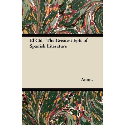 El Cid - The Greatest Epic of Spanish Literature - by  Anon (Paperback)