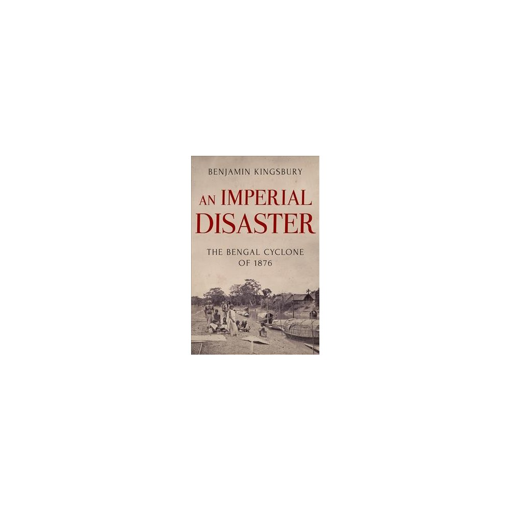 Imperial Disaster : The Bengal Cyclone of 1876 - by Benjamin Kingsbury (Hardcover)