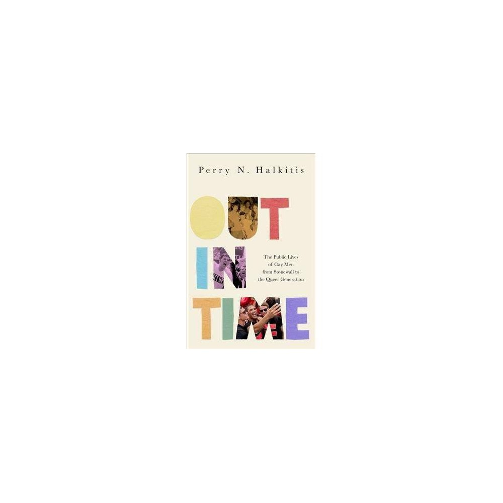 Out in Time : The Public Lives of Gay Men from Stonewall to the Queer Generation - (Hardcover)