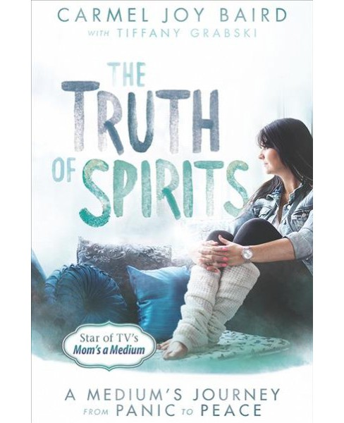 Truth of Spirits : A Medium's Journey from Panic to Peace (Reprint) (Paperback) (Carmel Joy Baird) - image 1 of 1