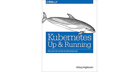 Kubernetes : Up and Running; Dive into the Future of Infrastructure (Paperback) (Kelsey Hightower & - image 1 of 1