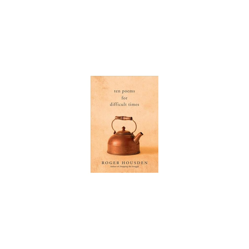 Ten Poems for Difficult Times - by Roger Housden (Hardcover)