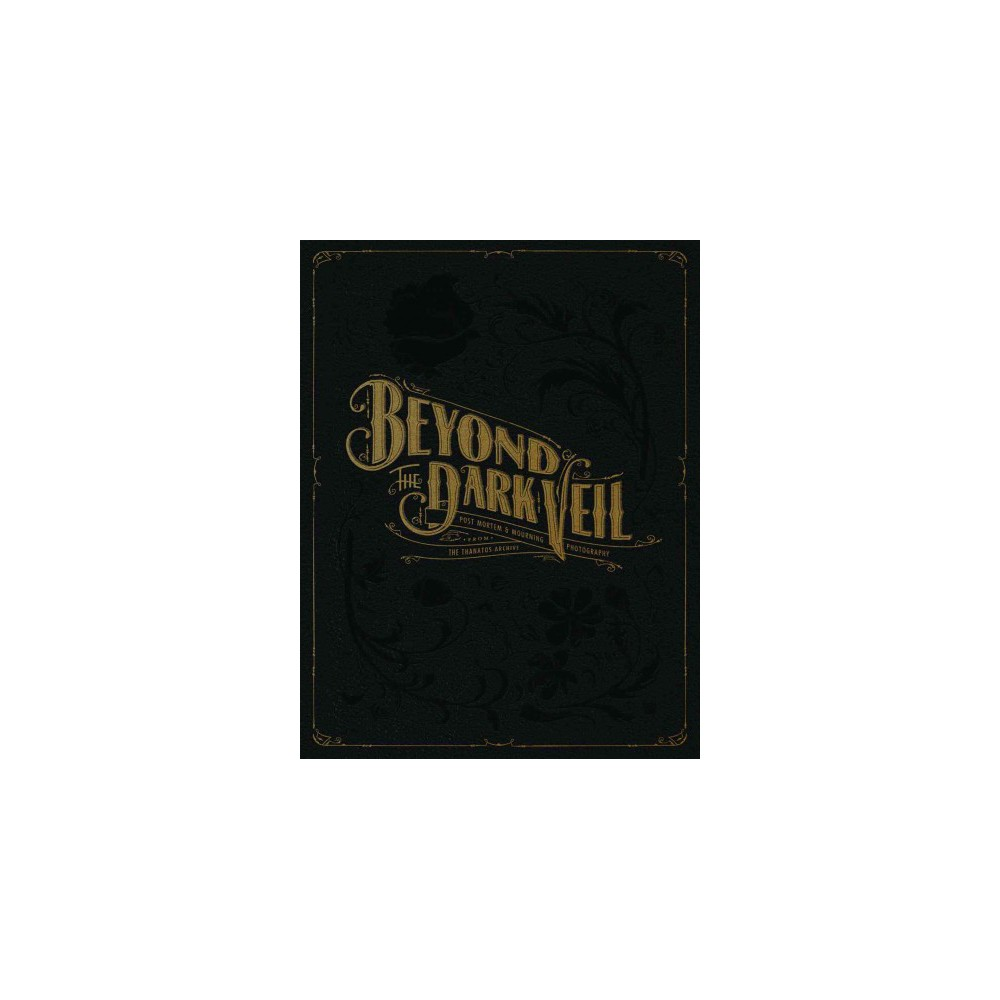 Beyond the Dark Veil : Post Mortem & Mourning Photography from the Thanatos Archive - (Hardcover)